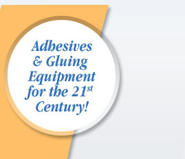 Adhesives & Gluing Equipment for the 21st Century!